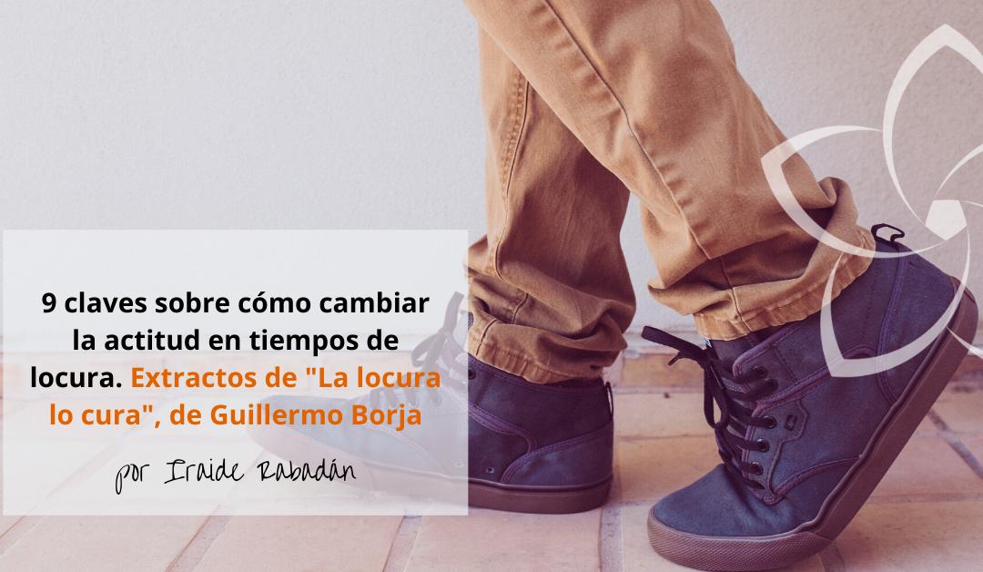 """Cambiar la actitud. Extractos del libro """"La locura lo cura"""", Guillermo Borja"""